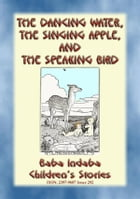 THE DANCING WATER, THE SINGING APPLE, AND THE SPEAKING BIRD - A Children's Story: Baba Indaba's Children's Stories - Issue 292 by Anon E. Mouse