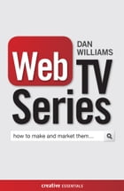 Web TV Series: How to make and market them by Dan Williams