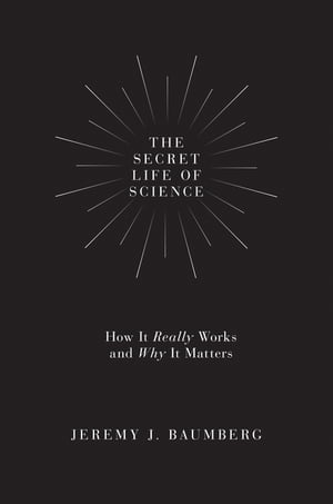 The Secret Life of Science: How It Really Works and Why It Matters de Jeremy J. Baumberg