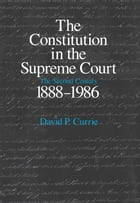 The Constitution in the Supreme Court: The Second Century, 1888-1986 by David P. Currie