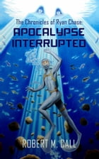 The Chronicles of Ryan Chase: Apocalypse Interrupted by Robert M. Call