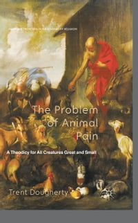 The Problem of Animal Pain: A Theodicy For All Creatures Great And Small