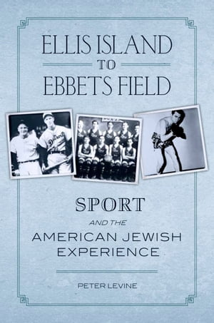 Ellis Island to Ebbets Field Sport and the American Jewish Experience