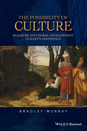 The Possibility of Culture: Pleasure and Moral Development in Kant's Aesthetics by Bradley Murray