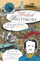 Wicked Baltimore: Charm City Sin and Scandal by Lauren R. Silberman