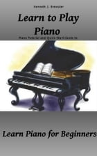 Learn to Play Piano: Piano Tutorial and Quick Start Guide: Learn Piano for Beginners by Kenneth J. Brewster