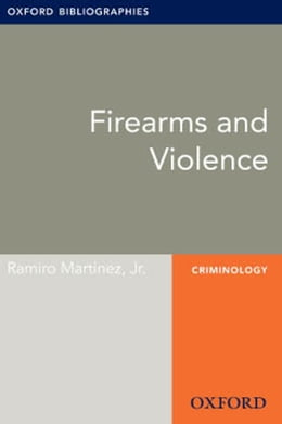 Book Firearms and Violence: Oxford Bibliographies Online Research Guide by Ramiro Martinez, Jr.