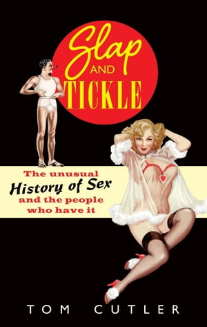 Slap and Tickle The Unusual History of Sex and the People Who Have it