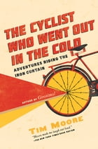 The Cyclist Who Went Out in the Cold: Adventures Riding the Iron Curtain Cover Image
