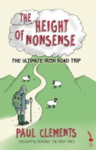 The Height of Nonsense: The Ultimate Irish Road Trip by Paul Clements