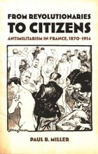 From Revolutionaries to Citizens: Antimilitarism in France, 1870–1914 by Paul B. Miller