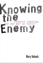 Knowing the Enemy: Jihadist Ideology and the War on Terror by Mary Habeck