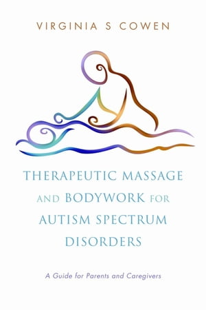 Therapeutic Massage and Bodywork for Autism Spectrum Disorders A Guide for Parents and Caregivers