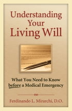 Understanding Your Living Will: What You Need to Know Before a Medical Emergency by Fred Mirarchi, DO