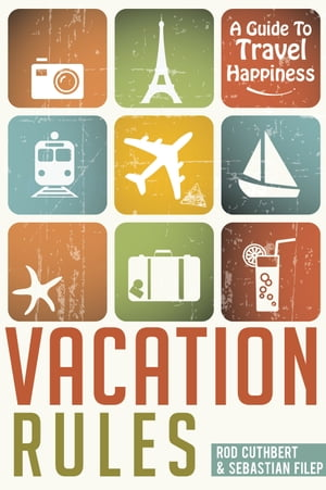 Vacation Rules: A Guide To Travel Happiness by Rod Cuthbert