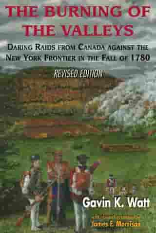 The Burning of the Valleys: Daring Raids from Canada Against the New York Frontier in the Fall of 1780 by Gavin K. Watt