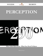 Perception 290 Success Secrets - 290 Most Asked Questions On Perception - What You Need To Know
