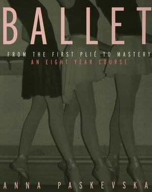 Ballet From the First Plie to Mastery,  An Eight-Year Course