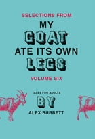 Selections from My Goat Ate Its Own Legs, Volume Six by Alex Burrett