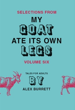 Book Selections from My Goat Ate Its Own Legs, Volume Six by Alex Burrett