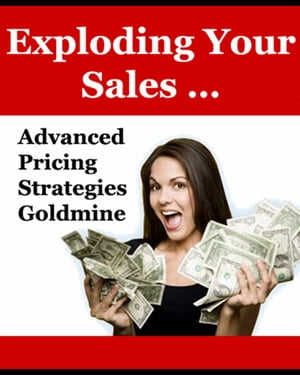 """Exploding Your Sales: """"Advanced Pricing Strategies Goldmine"""""""