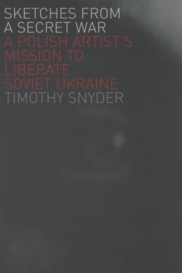 Book Sketches from a Secret War: A Polish Artist's Mission to Liberate Soviet Ukraine by Timothy Snyder