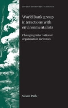 World Bank Group Interactions with Environmentalists: Changing International Organisation Identities by Susan Park