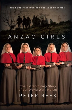 The Anzac Girls The extraordinary story of our World War I nurses