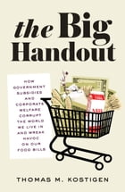 The Big Handout: How Government Subsidies and Corporate Welfare Corrupt the World We Live In and…
