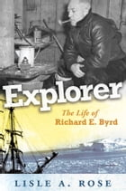Explorer: The Life of Richard E. Byrd by Lisle A. Rose