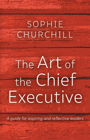 The Art of the Chief Executive: A guide for aspiring and reflective leaders by Sophie Churchill