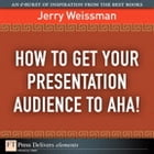 How to Get Your Presentation Audience to Aha! by Jerry Weissman