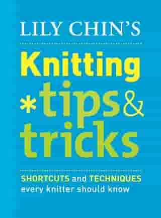 Lily Chin's Knitting Tips and Tricks: Shortcuts and Techniques Every Knitter Should Know by Lily Chin
