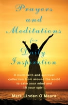 Prayers and Meditations for Daily Inspiration: A multi-faith and spiritual collection from around the world to calm your mind and lift your spirit. by Mark Linden O'Meara