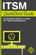 ITSM QuickStart Guide: The Simplified Beginner's Guide to IT Service Management by ClydeBank Technology