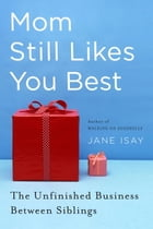 Mom Still Likes You Best: The Unfinished Business Between Siblings by Jane Isay