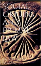 Social Origins and Primal Law by James Jasper Atkinson Andrew Lang