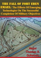 The Fall Of Fort Eben Emael: The Effects Of Emerging Technologies On The Successful Completion Of Military Objectives by Major Thomas B. Gukeisen