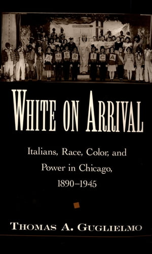 White on Arrival Italians,  Race,  Color,  and Power in Chicago,  1890-1945
