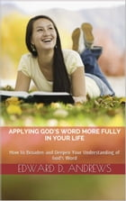 APPLYING GOD'S WORD MORE FULLY IN YOUR LIFE: How to Broaden and Deepen Your Understanding of God's Word by Edward D. Andrews