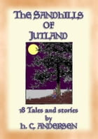THE SAND-HILLS OF JUTLAND - 18 tales and stories by Hans Christian Andersen: 18 tales and stories by Hans Christian Andersen by Hans Christian Andersen