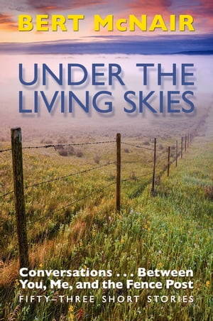 UNDER THE LIVING SKIES: Conversations . . . Between You, Me, and the Fence Post