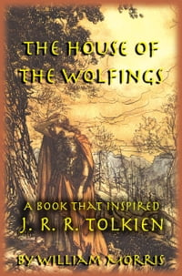 The House of the Wolfings: The William Morris Book that Inspired J. R. R. Tolkien's The Lord of the…