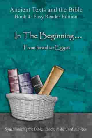 In The Beginning... From Israel to Egypt - Easy Reader Edition: Synchronizing the Bible, Enoch, Jasher, and Jubilees