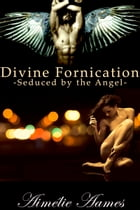 Seduced by the Angel (Divine Fornication I--An Erotic Story of Angels, Vampires and Werewolves): Angel, Vampire, Werewolf, Paranormal, Erotic, Romance by Aimelie Aames