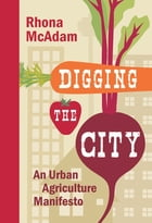 Digging the City: An Urban Agriculture Manifesto by Rhona McAdam