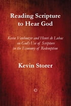 Reading Scripture to Hear God: Kevin Vanhoozer and Henri de Lubac on God's Use of Scripture in the Economy of Redemption by Kevin Storer