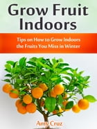 Grow Fruit Indoors: Tips on How to Grow Indoors the Fruits You Miss in Winter by Amy Cruz