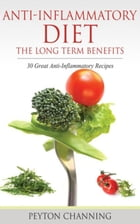 Anti- Inflammatory Diet: The Long Term Benefits: 30 Great Anti-Inflammatory Recipes by Channing Peyton