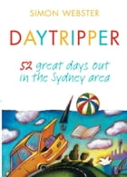 Daytripper: 52 great days out in the Sydney area by Simon Webster